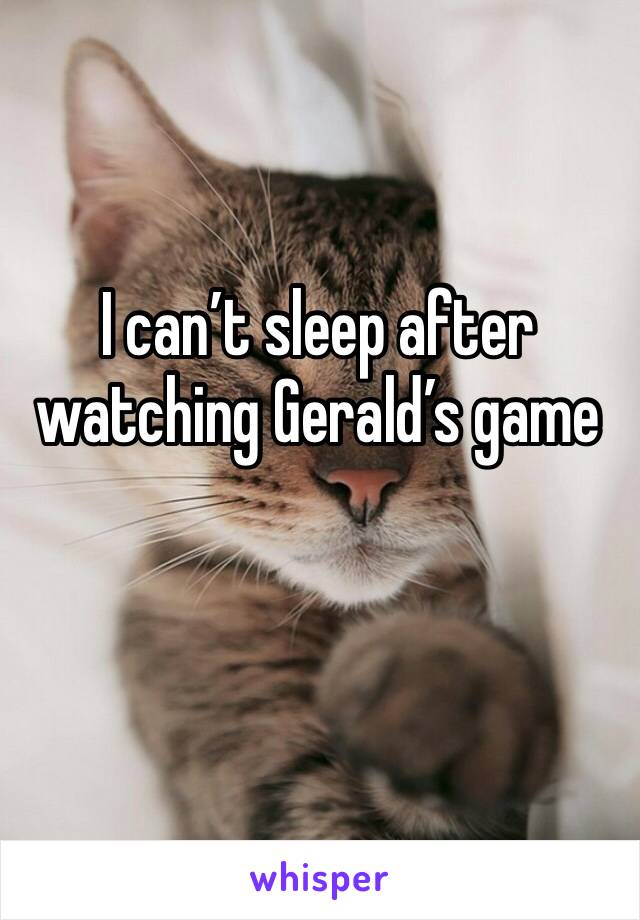 I can't sleep after watching Gerald's game