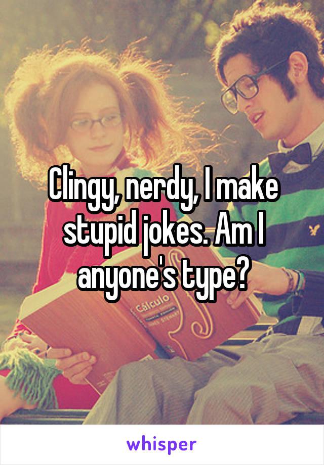 Clingy, nerdy, I make stupid jokes. Am I anyone's type?