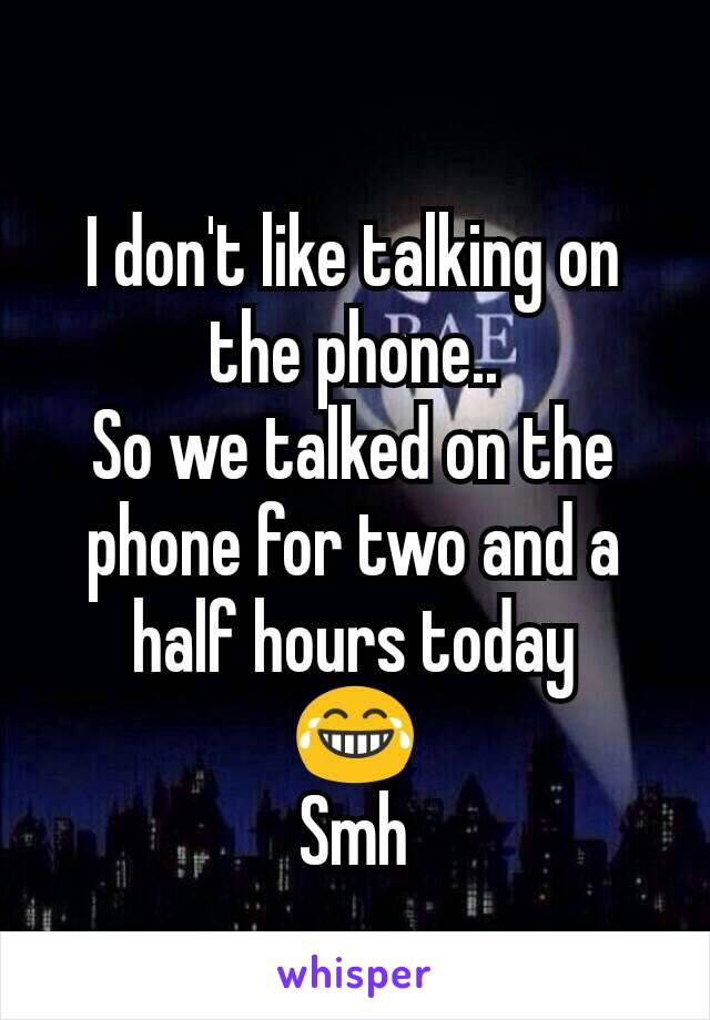 I don't like talking on the phone.. So we talked on the phone for two and a half hours today 😂 Smh