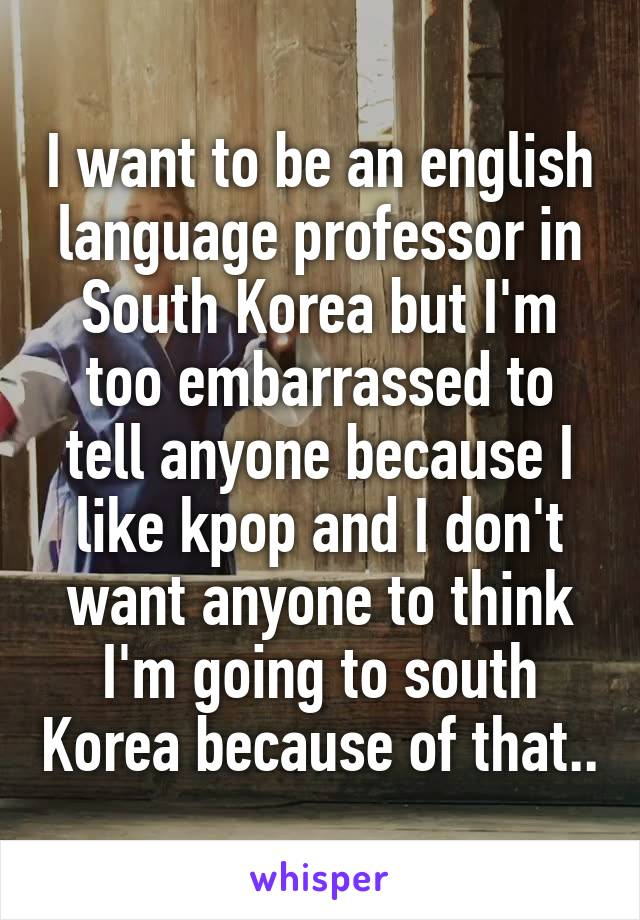 I want to be an english language professor in South Korea but I'm too embarrassed to tell anyone because I like kpop and I don't want anyone to think I'm going to south Korea because of that..