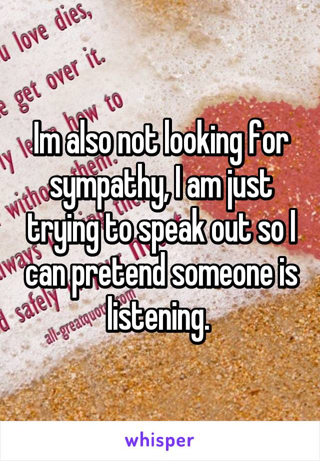 Im also not looking for sympathy, I am just trying to speak out so I can pretend someone is listening.