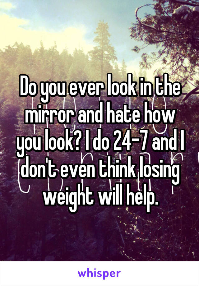 Do you ever look in the mirror and hate how you look? I do 24-7 and I don't even think losing weight will help.