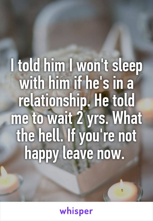 I told him I won't sleep with him if he's in a relationship. He told me to wait 2 yrs. What the hell. If you're not happy leave now.