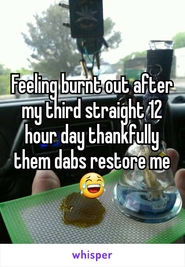 Feeling burnt out after my third straight 12 hour day thankfully them dabs restore me 😂