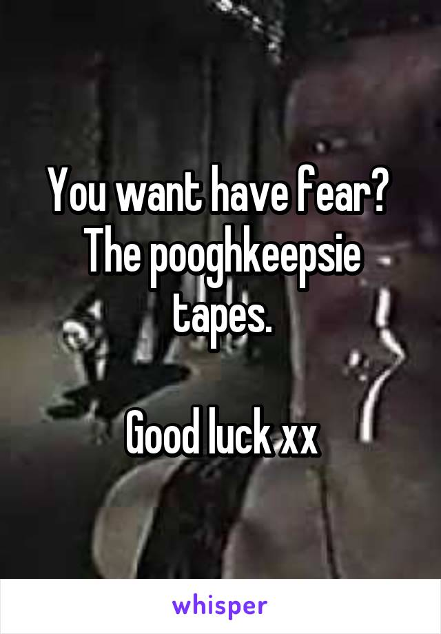You want have fear?  The pooghkeepsie tapes.  Good luck xx