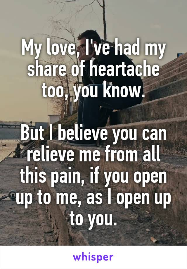 My love, I've had my share of heartache too, you know.  But I believe you can relieve me from all this pain, if you open up to me, as I open up to you.