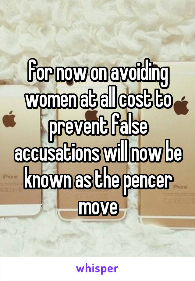for now on avoiding women at all cost to prevent false accusations will now be known as the pencer move