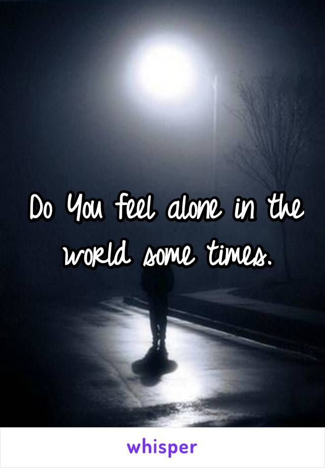 Do You feel alone in the world some times.