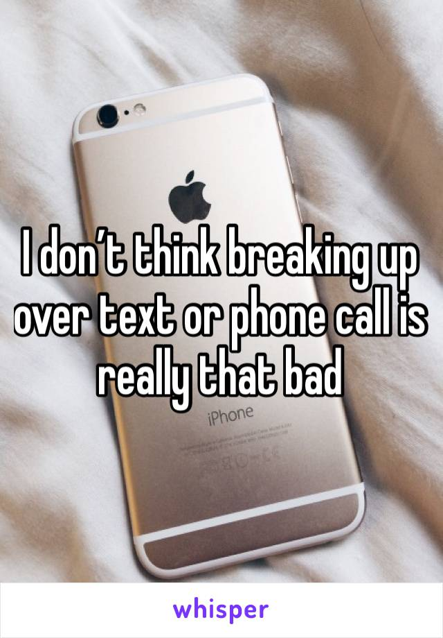 I don't think breaking up over text or phone call is really that bad