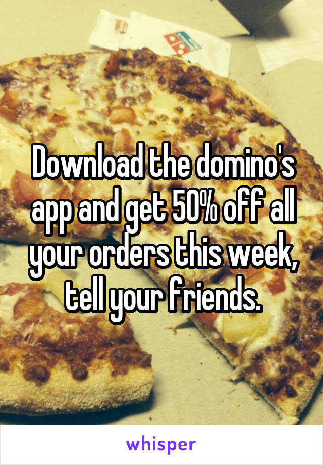 Download the domino's app and get 50% off all your orders this week, tell your friends.