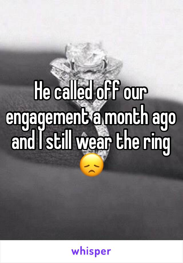 He called off our engagement a month ago and I still wear the ring 😞