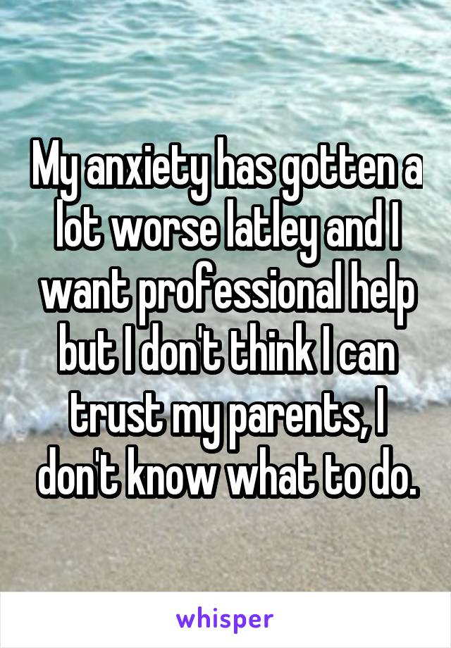 My anxiety has gotten a lot worse latley and I want professional help but I don't think I can trust my parents, I don't know what to do.