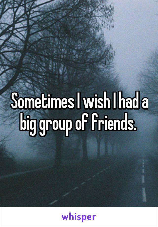 Sometimes I wish I had a big group of friends.