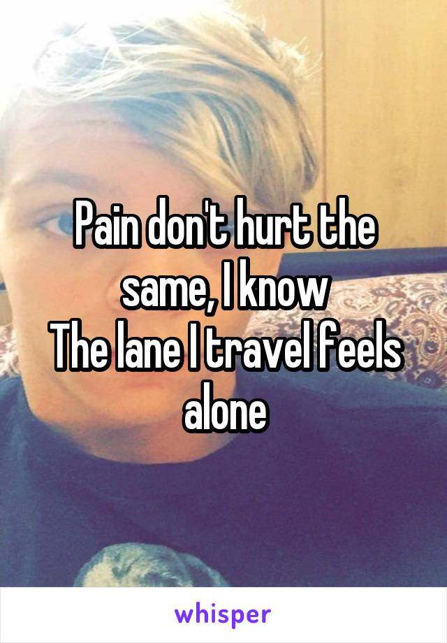 Pain don't hurt the same, I know The lane I travel feels alone