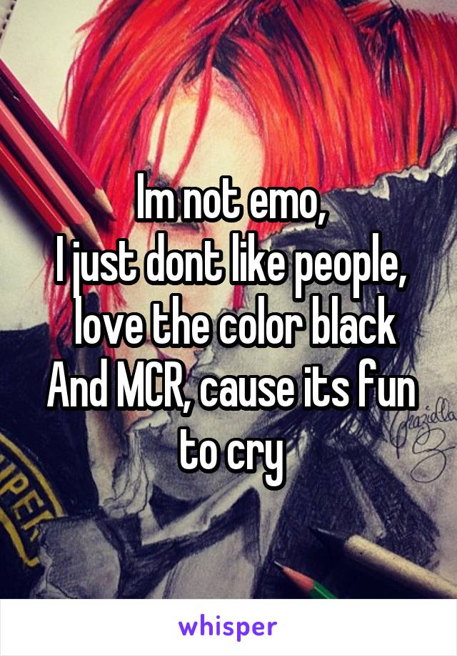 Im not emo, I just dont like people,  love the color black And MCR, cause its fun to cry