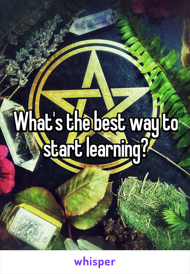 What's the best way to start learning?
