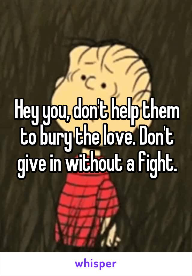 Hey you, don't help them to bury the love. Don't give in without a fight.