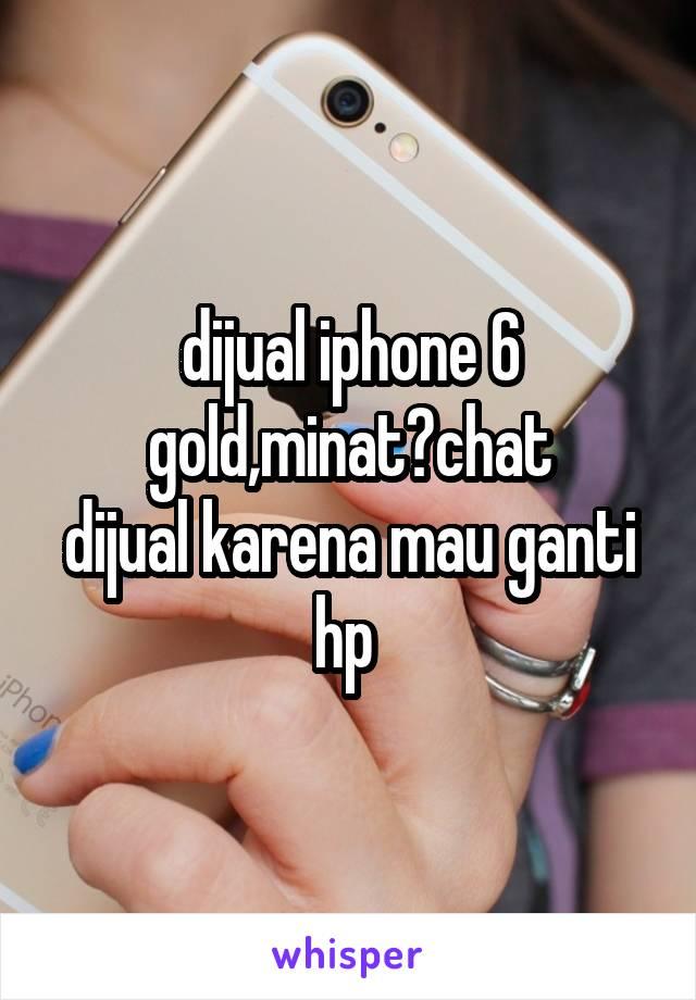 dijual iphone 6 gold,minat?chat dijual karena mau ganti hp