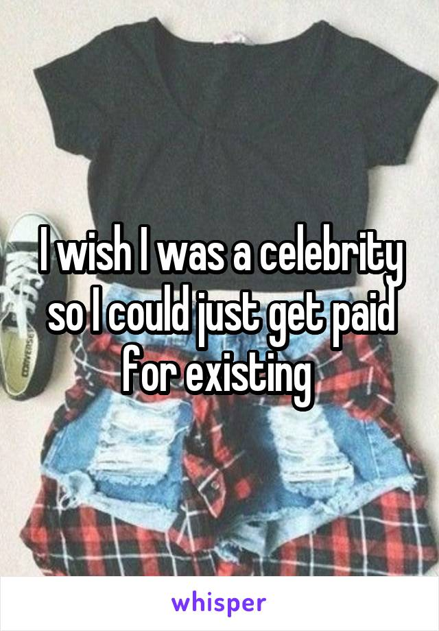 I wish I was a celebrity so I could just get paid for existing
