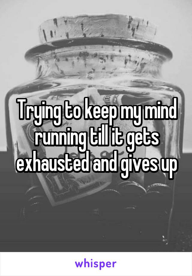Trying to keep my mind running till it gets exhausted and gives up