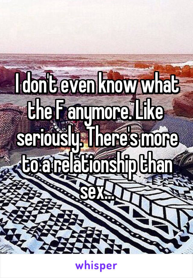 I don't even know what the F anymore. Like  seriously. There's more to a relationship than sex...