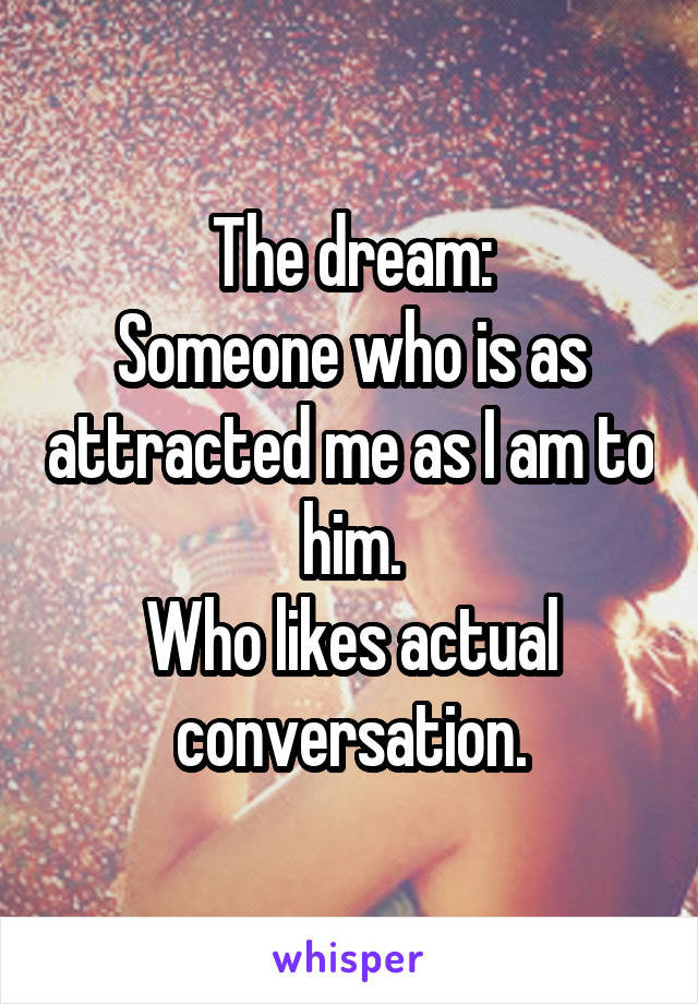 The dream: Someone who is as attracted me as I am to him. Who likes actual conversation.