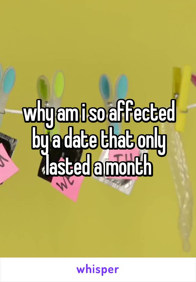 why am i so affected by a date that only lasted a month