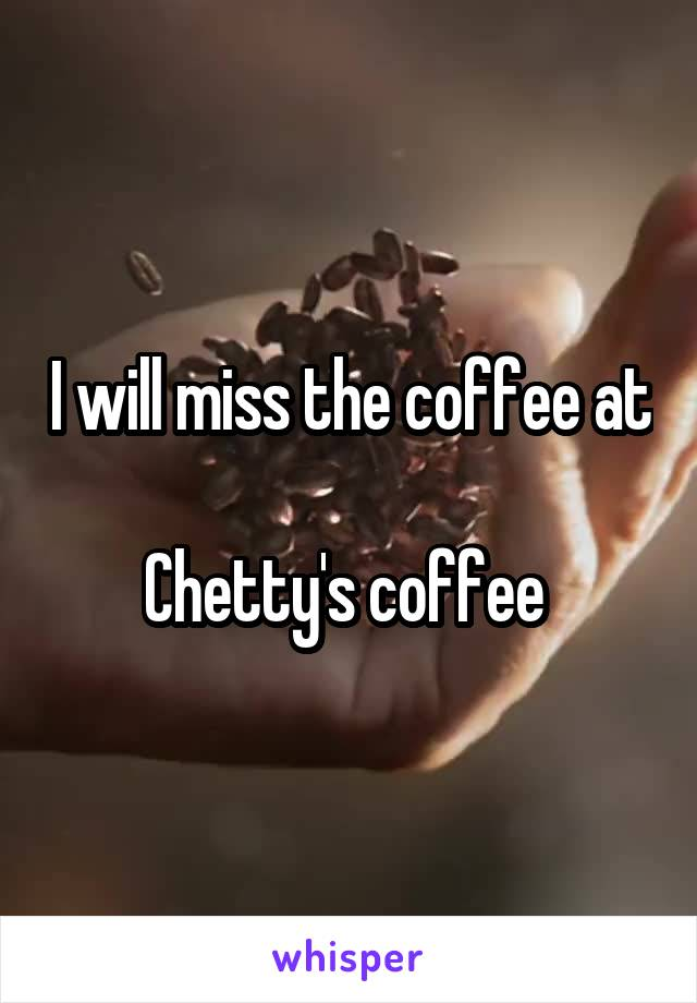 I will miss the coffee at  Chetty's coffee