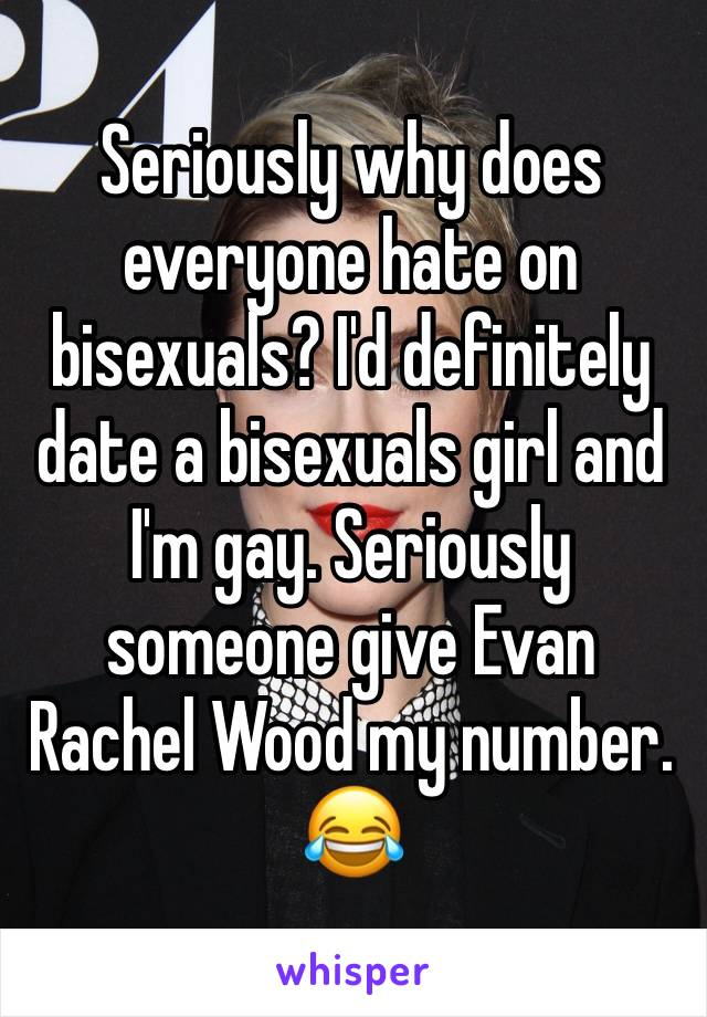 Seriously why does everyone hate on bisexuals? I'd definitely date a bisexuals girl and I'm gay. Seriously someone give Evan Rachel Wood my number. 😂