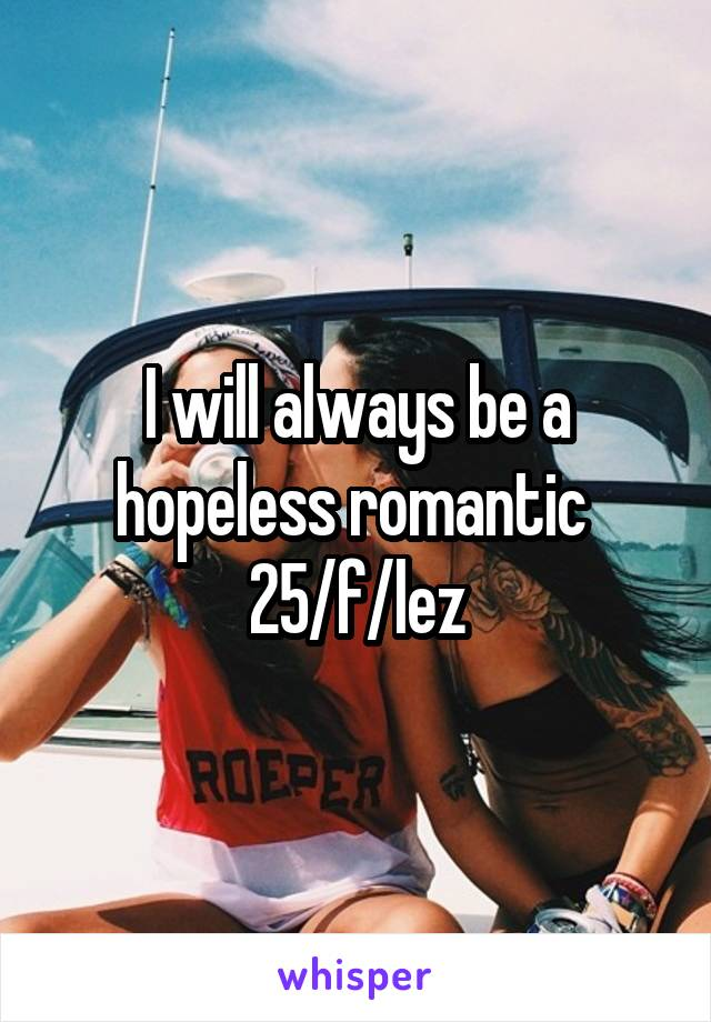 I will always be a hopeless romantic  25/f/lez