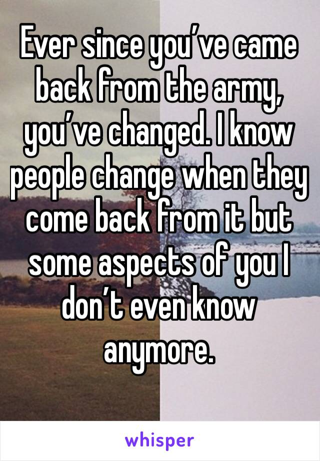 Ever since you've came back from the army, you've changed. I know people change when they come back from it but some aspects of you I don't even know anymore.