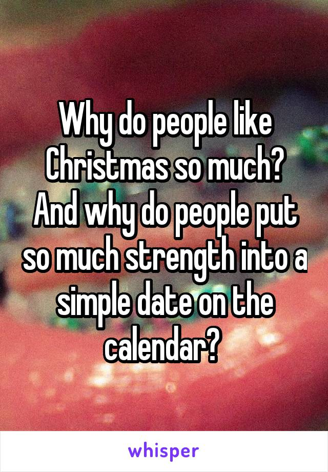 Why do people like Christmas so much? And why do people put so much strength into a simple date on the calendar?