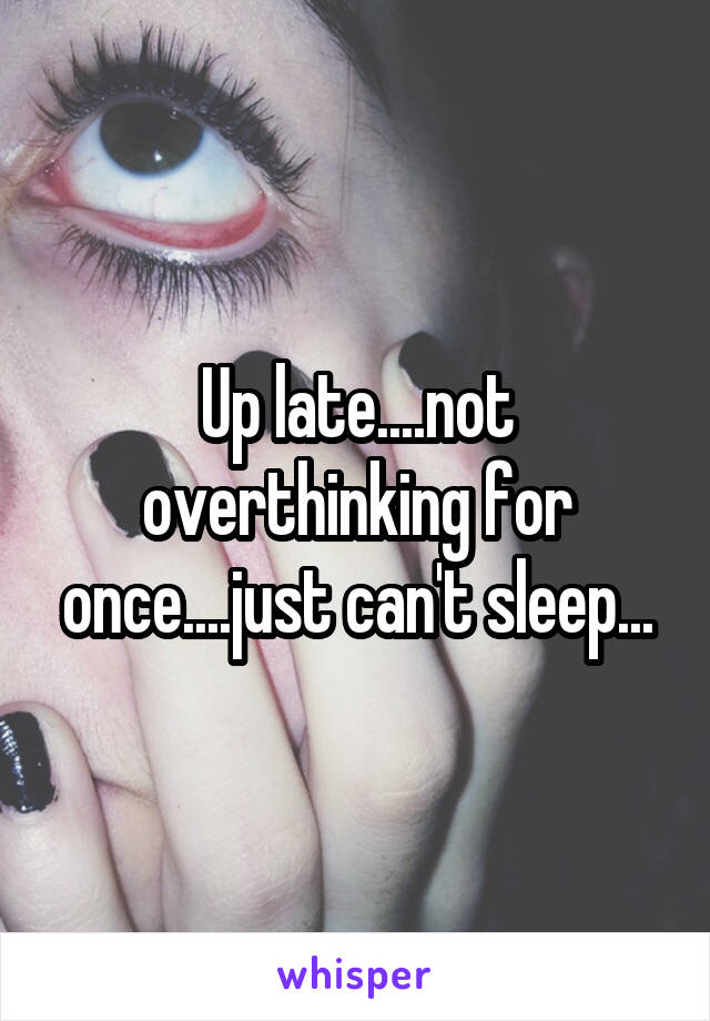 Up late....not overthinking for once....just can't sleep...
