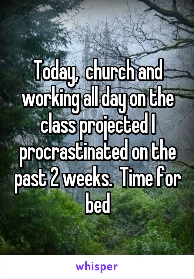 Today,  church and working all day on the class projected I procrastinated on the past 2 weeks.  Time for bed