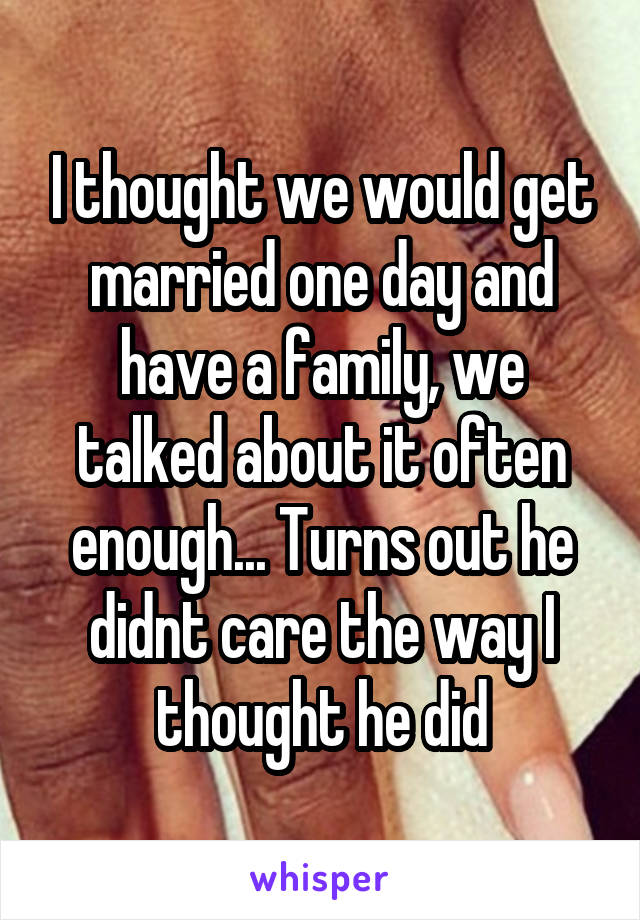 I thought we would get married one day and have a family, we talked about it often enough... Turns out he didnt care the way I thought he did