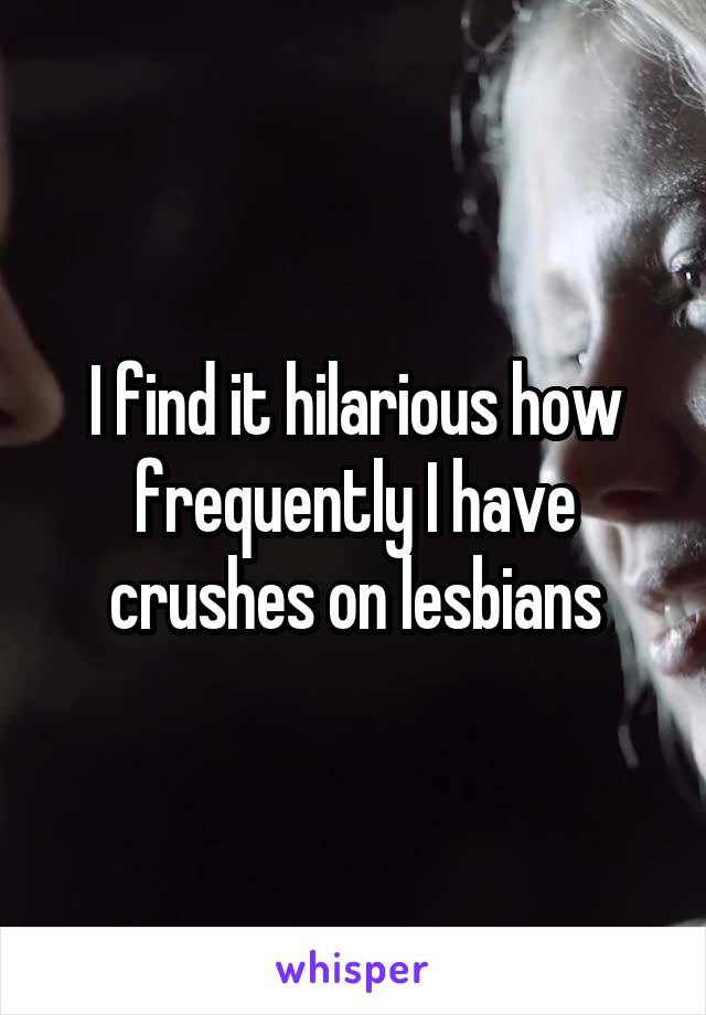 I find it hilarious how frequently I have crushes on lesbians