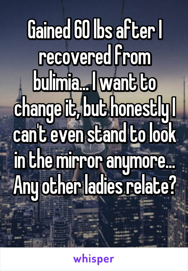 Gained 60 lbs after I recovered from bulimia... I want to change it, but honestly I can't even stand to look in the mirror anymore... Any other ladies relate?