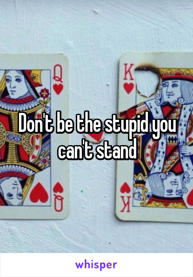 Don't be the stupid you can't stand