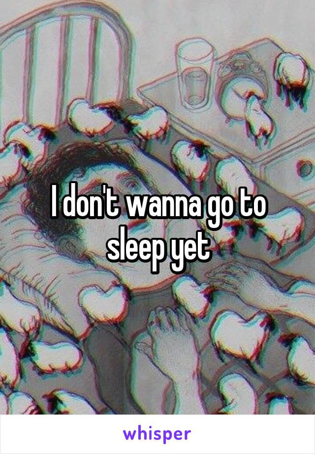 I don't wanna go to sleep yet
