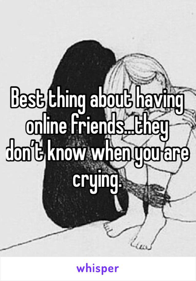 Best thing about having online friends...they don't know when you are crying.