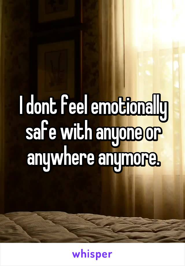 I dont feel emotionally safe with anyone or anywhere anymore.