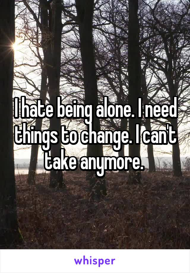 I hate being alone. I need things to change. I can't take anymore.