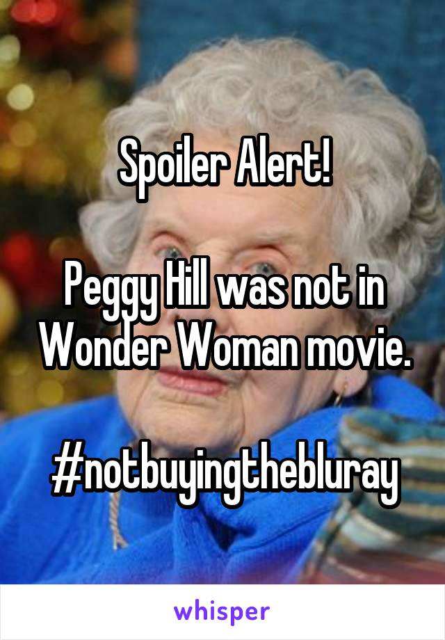 Spoiler Alert!  Peggy Hill was not in Wonder Woman movie.  #notbuyingthebluray