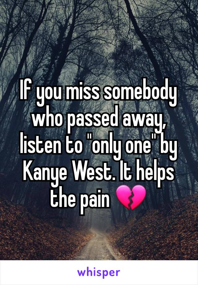 """If you miss somebody who passed away, listen to """"only one"""" by Kanye West. It helps the pain 💔"""
