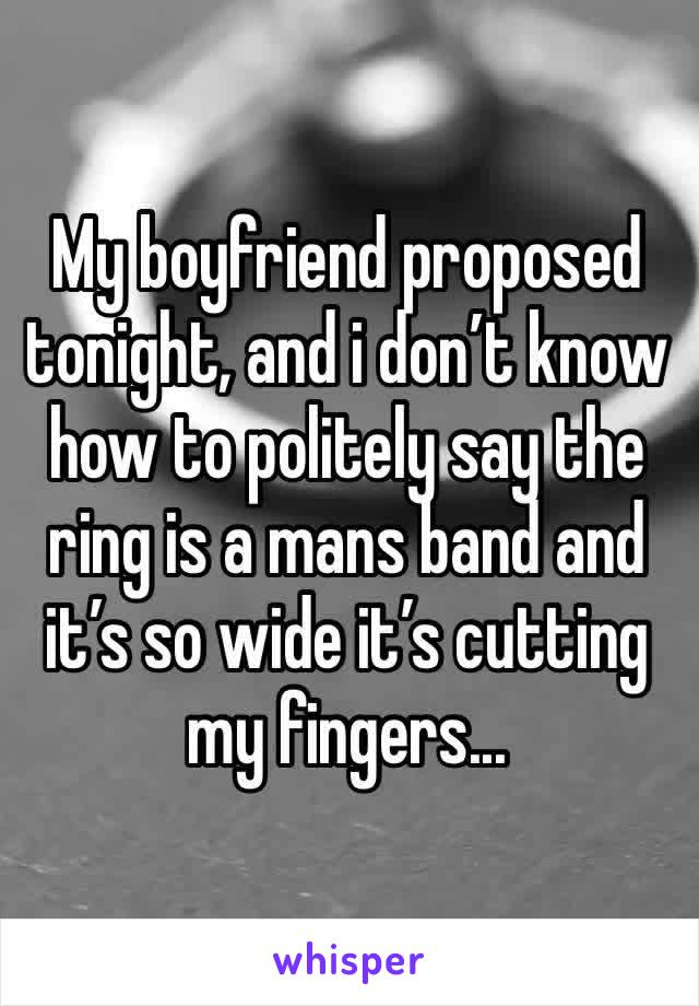 My boyfriend proposed tonight, and i don't know how to politely say the ring is a mans band and it's so wide it's cutting my fingers...
