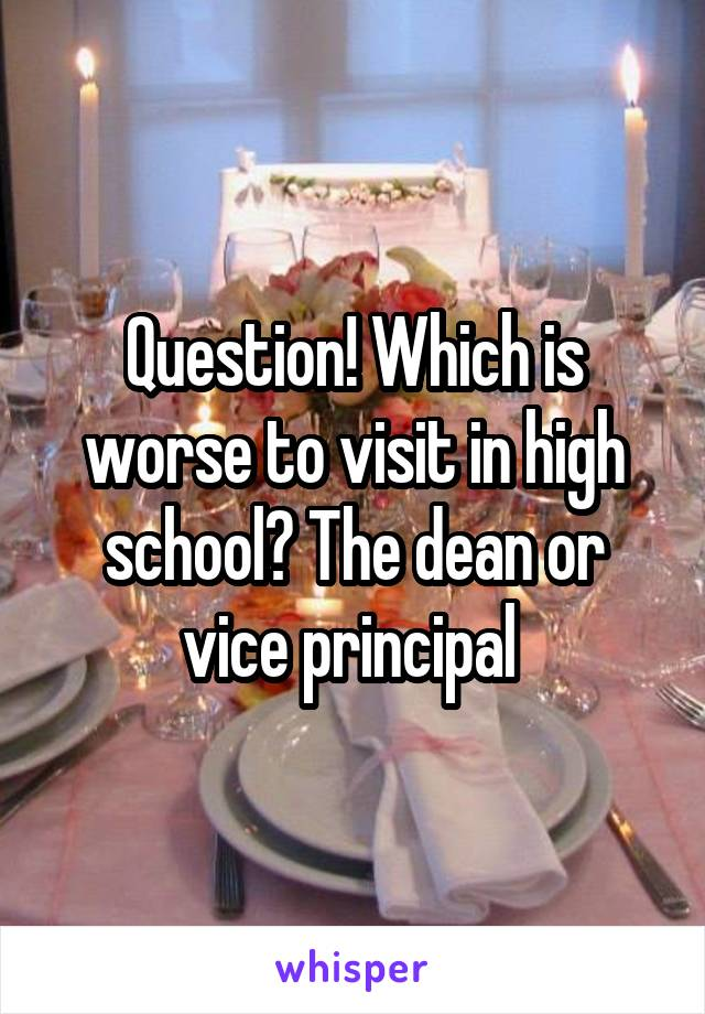 Question! Which is worse to visit in high school? The dean or vice principal