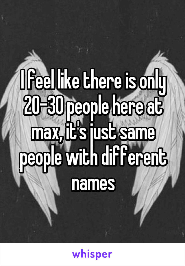 I feel like there is only 20-30 people here at max, it's just same people with different names
