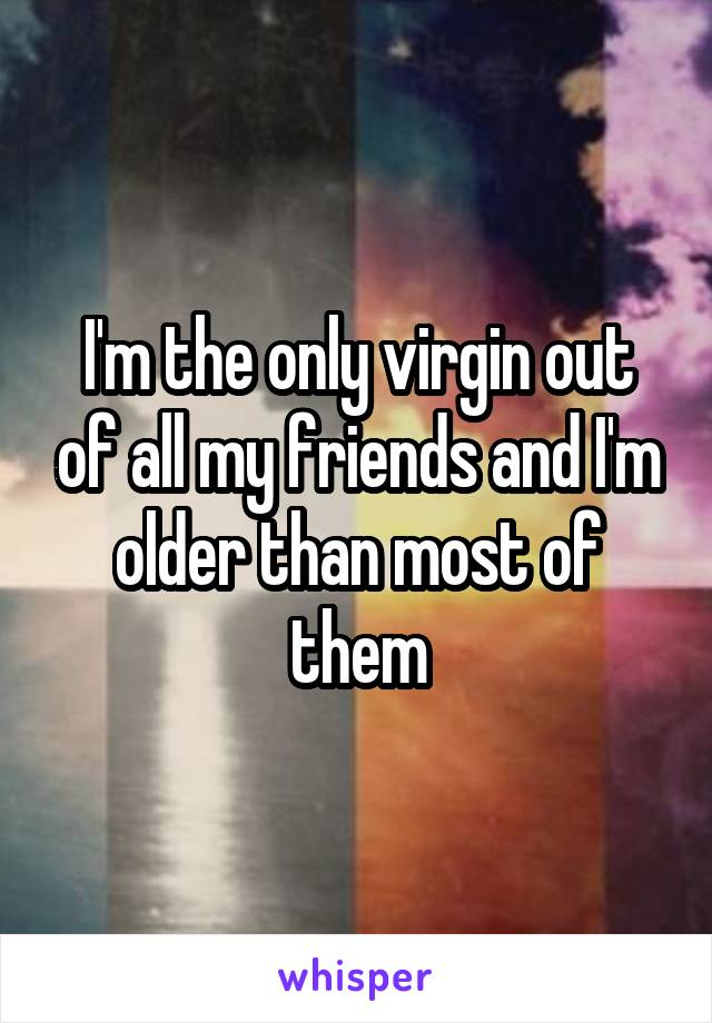 I'm the only virgin out of all my friends and I'm older than most of them