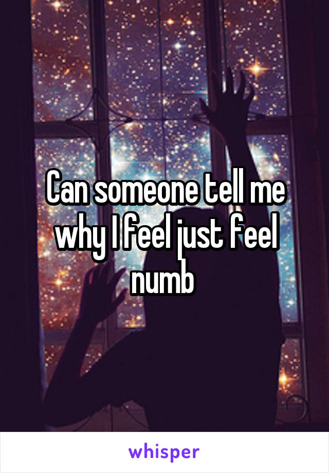 Can someone tell me why I feel just feel numb
