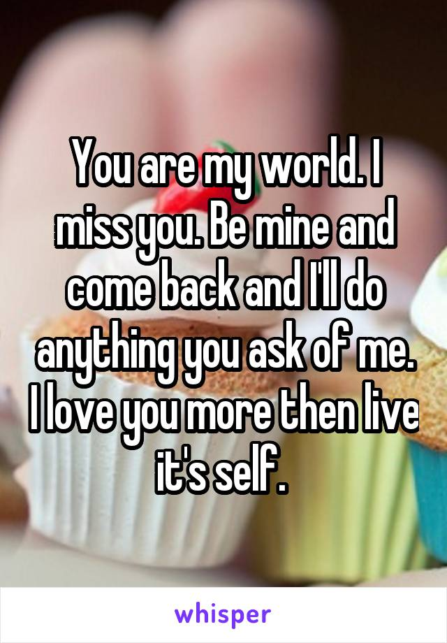You are my world. I miss you. Be mine and come back and I'll do anything you ask of me. I love you more then live it's self.